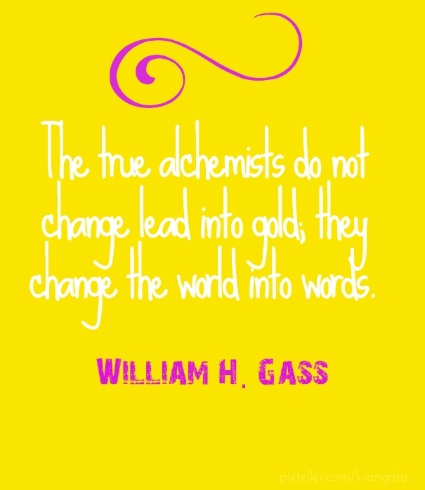 """The true alchemists do not change lead into gold; they change the world into words."" ― William H. Gass, A Temple of Texts"