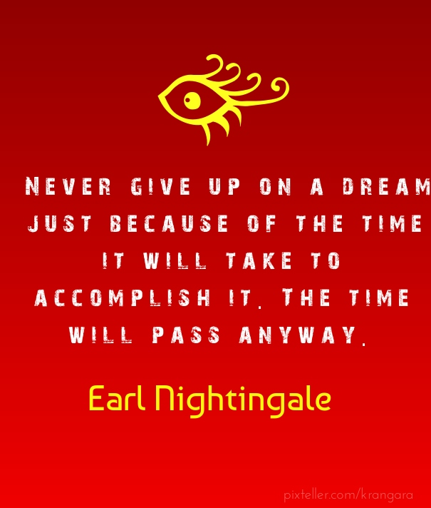 """Never give up on a dream just because of the time it will take to accomplish it. The time will pass anyway.""   ― Earl Nightingale"