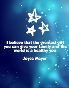 I believe that the greatest gift you can give your family and the world is a healthy you - Joyce Meyer