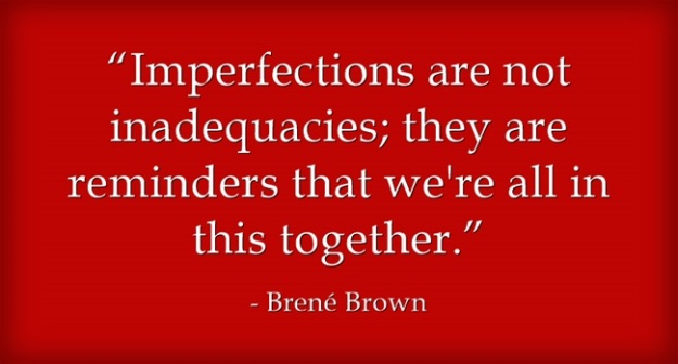 """Imperfections are not inadequacies; they are reminders that we're all in this together.""  ― Brené Brown"