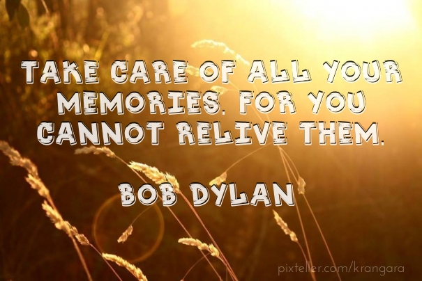Take care of all your memories. for you cannot relive them. bob dylan