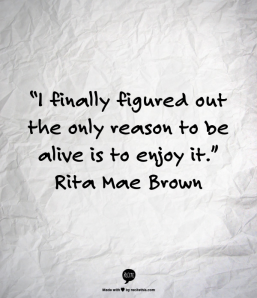"""I finally figured out the only reason to be alive is to enjoy it.""   Rita Mae Brown"
