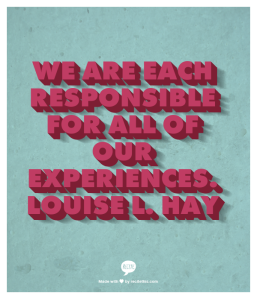 We are each responsible for all of our experiences. Louise L. Hay