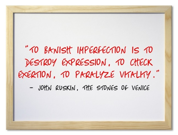"""To banish imperfection is to destroy expression, to check exertion, to paralyze vitality.""  ― John Ruskin, The Stones of Venice"