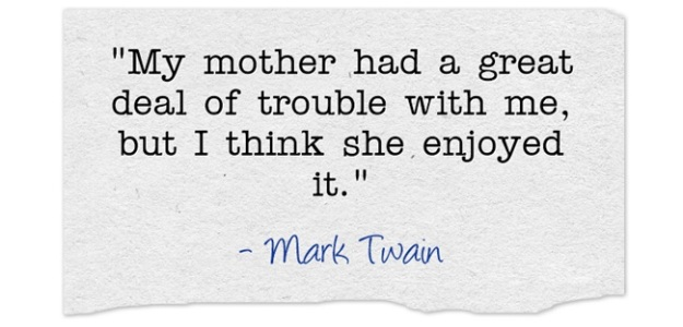 My mother had a great deal of trouble with me, but I think she enjoyed it. Mark Twain  Read more at http://www.brainyquote.com/quotes/keywords/mother_2.html#k3wf9yq780FyAXq2.99