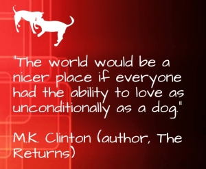 """The world would be a nicer place if everyone had the ability to love as unconditionally as a dog."" ―M.K. Clinton (author, The Returns)"