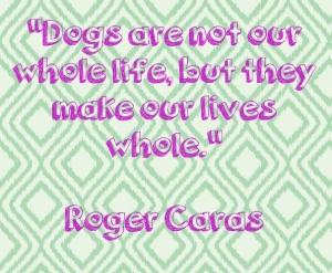 "Dogs are not our whole life, but they make our lives whole."" —Roger Caras (photographer and writer)"