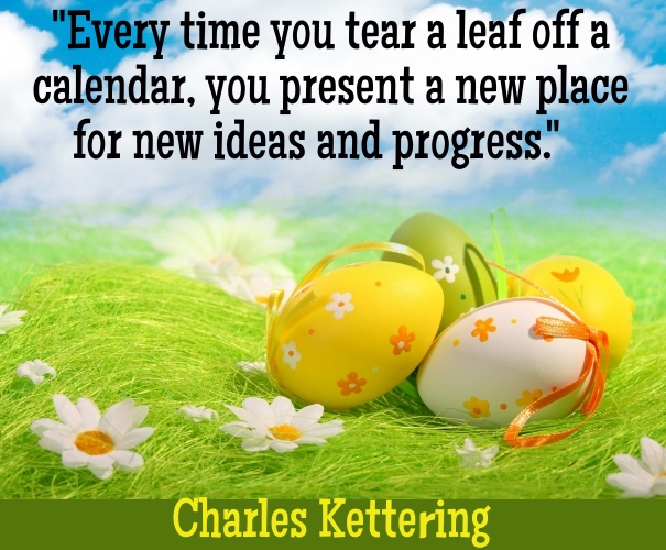 Every time you tear a leaf off a calendar, you present a new place for new ideas and progress. Charles Kettering  Read more at http://www.brainyquote.com/quotes/topics/topic_newyears.html#mH1uw5TQw7KBKB8A.99