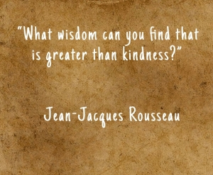 """What wisdom can you find that is greater than kindness?"" — Jean-Jacques Rousseau"