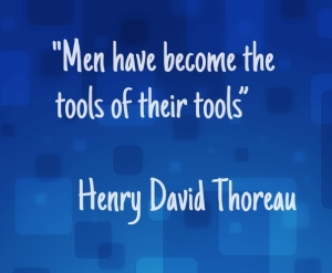 "Men have become the tools of their tools"" — Henry David Thoreau"