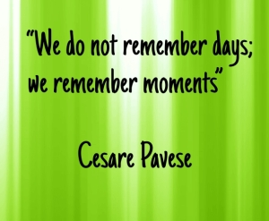 """We do not remember days; we remember moments"" — Cesare Pavese"