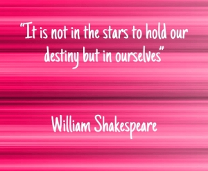 """It is not in the stars to hold our destiny but in ourselves"" — William Shakespeare"